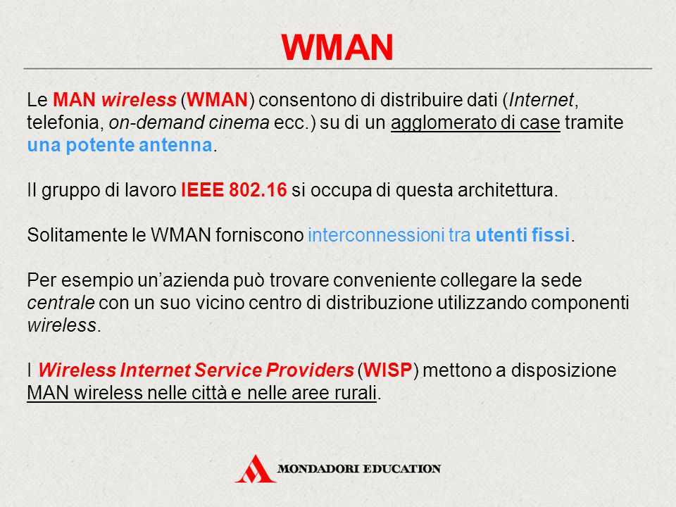 WMAN Le MAN wireless (WMAN) consentono di distribuire dati (Internet, telefonia, on-demand cinema ecc.) su di un agglomerato di case tramite una poten