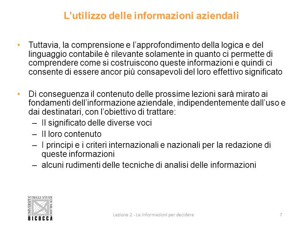 Il bilancio d'esercizio: fonte di informazioni Il bilancio d'esercizio è una fonte di informazioni per l'accertamento delle condizioni di equilibrio dinamico, ed in particolare: ECONOMICO:CONTO ECONOMICO PATRIMONIALE:STATO PATRIMONIALE FINANZIARIO:STATO PATRIMONIALE OPPORTUNAMENTE IMPOSTATO, PIU' INFORMAZIONI SUPPLEMENTARI Il bilancio d'esercizio è una fonte di informazioni per tutte le classi di interesse legate all'azienda e pertanto deve essere neutrale verso tutti i suoi utilizzatori 8Lezione 2 - Le informazioni per decidere