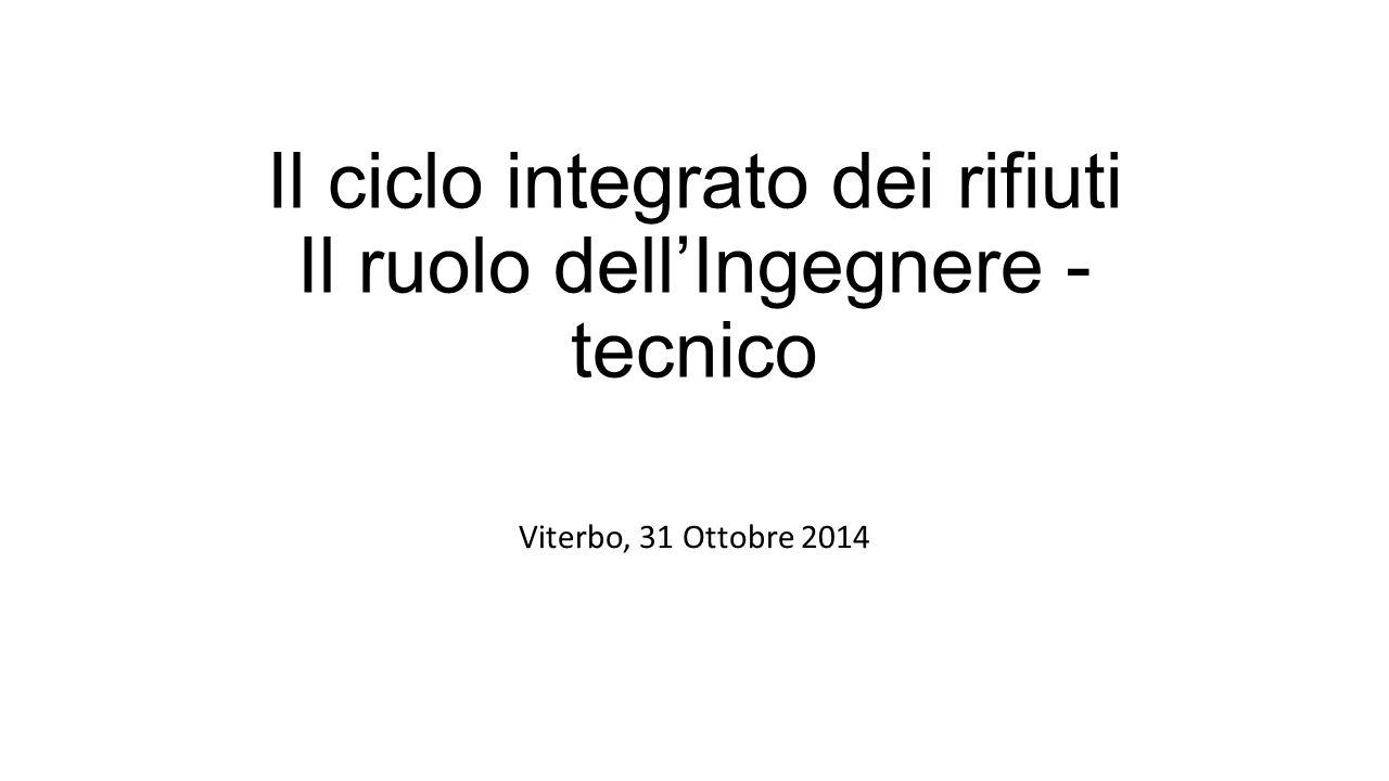Il ciclo integrato dei rifiuti Il ruolo dell'Ingegnere - tecnico Viterbo, 31 Ottobre 2014