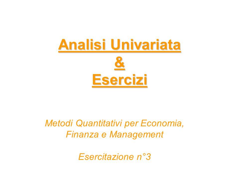 Analisi Univariata & Esercizi Analisi Univariata & Esercizi Metodi Quantitativi per Economia, Finanza e Management Esercitazione n°3