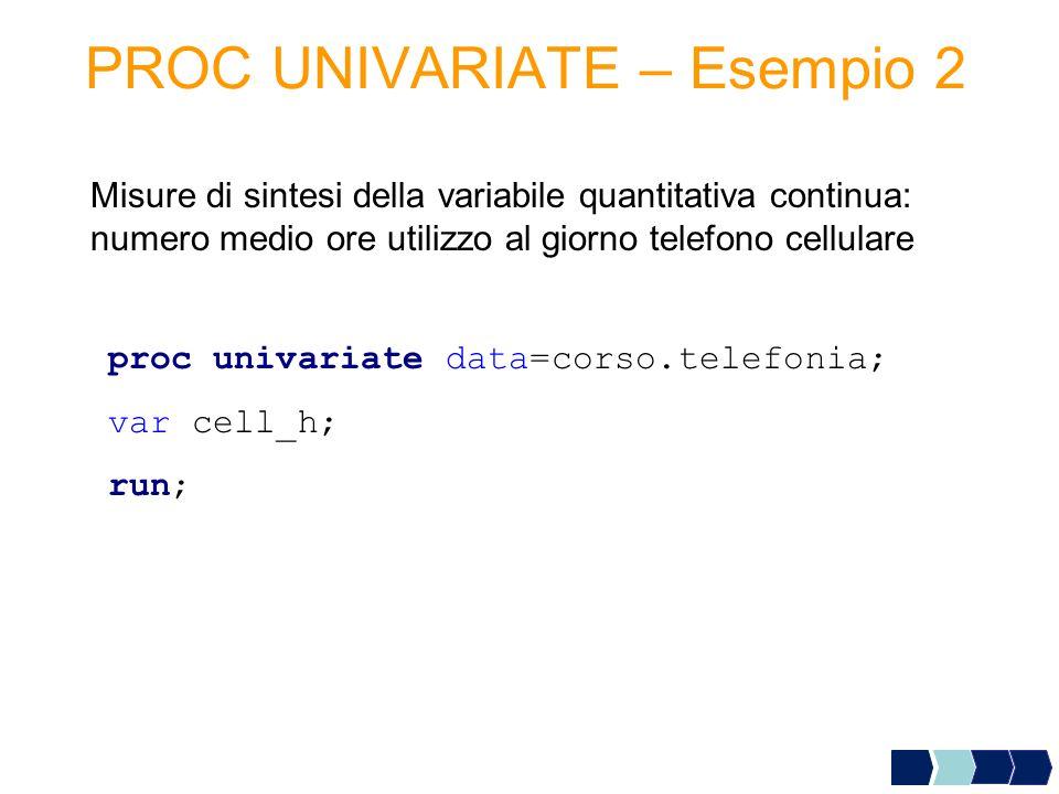 PROC UNIVARIATE – Esempio 2 Misure di sintesi della variabile quantitativa continua: numero medio ore utilizzo al giorno telefono cellulare proc univa