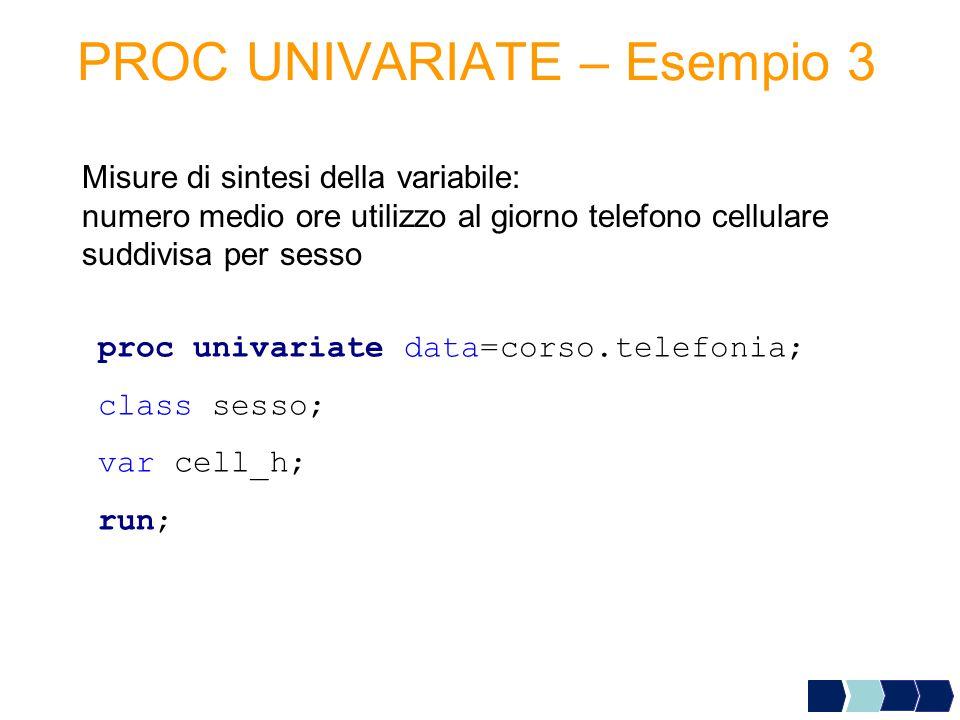 PROC UNIVARIATE – Esempio 3 Misure di sintesi della variabile: numero medio ore utilizzo al giorno telefono cellulare suddivisa per sesso proc univari