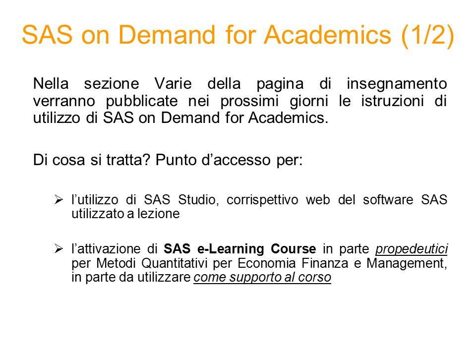 SAS on Demand for Academics (2/2) Il materiale pubblicato nella pagina web del corso sarà costituito da 3 file:  SASOnDemandForAcademics_registrazione Procedure di registrazione e accesso a SAS on Demand  SASOnDemandForAcademics_SASStudio Breve manuale di utilizzo di SAS Studio predisposto per gli obiettivi del corso  SASOnDemandForAcademics_ELearnings Illustrazione delle procedure di attivazione dei corsi SAS E-Learnings