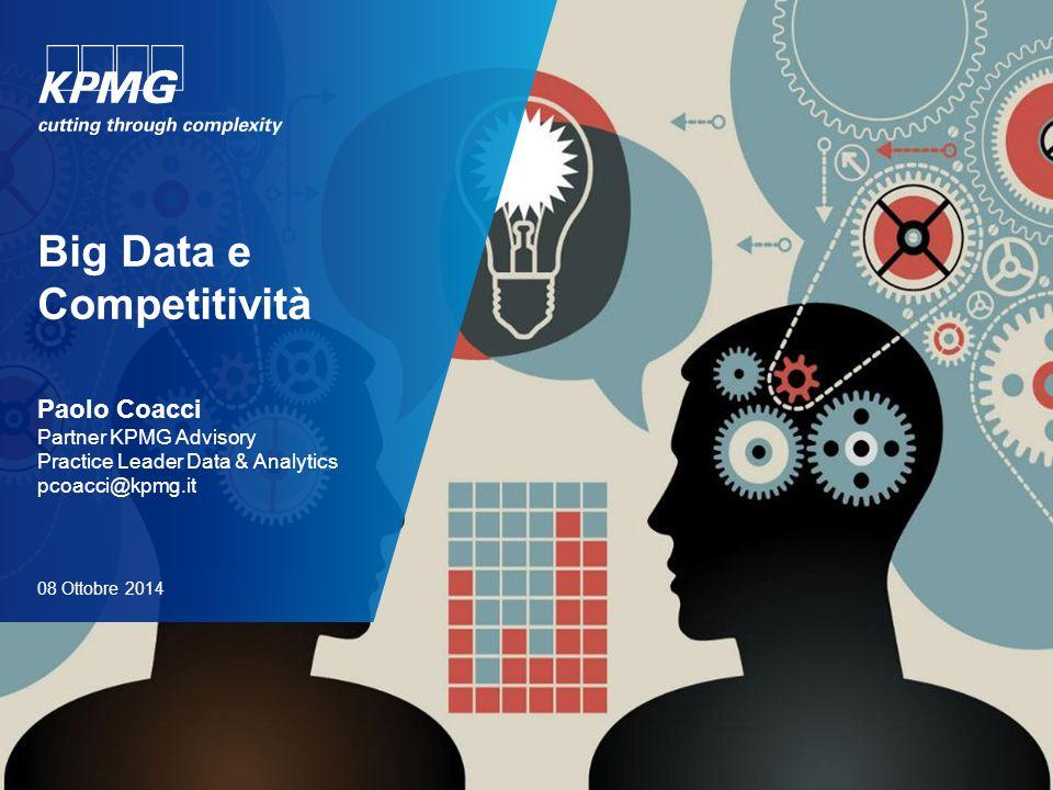 Big Data e Competitività Paolo Coacci Partner KPMG Advisory Practice Leader Data & Analytics pcoacci@kpmg.it 08 Ottobre 2014