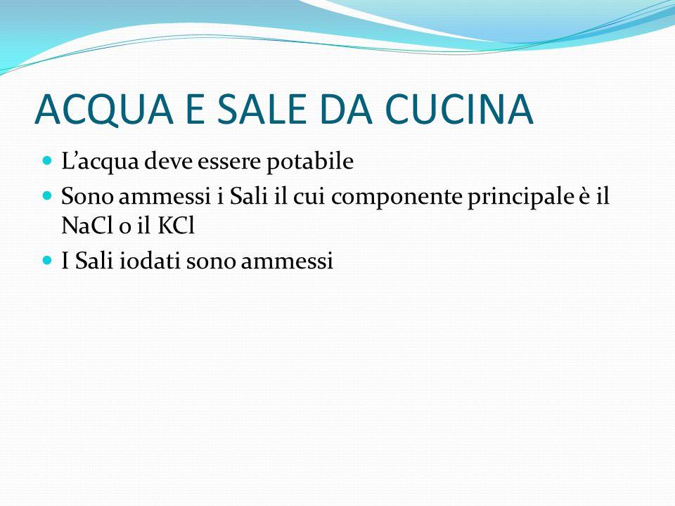 ACQUA E SALE DA CUCINA L'acqua deve essere potabile Sono ammessi i Sali il cui componente principale è il NaCl o il KCl I Sali iodati sono ammessi