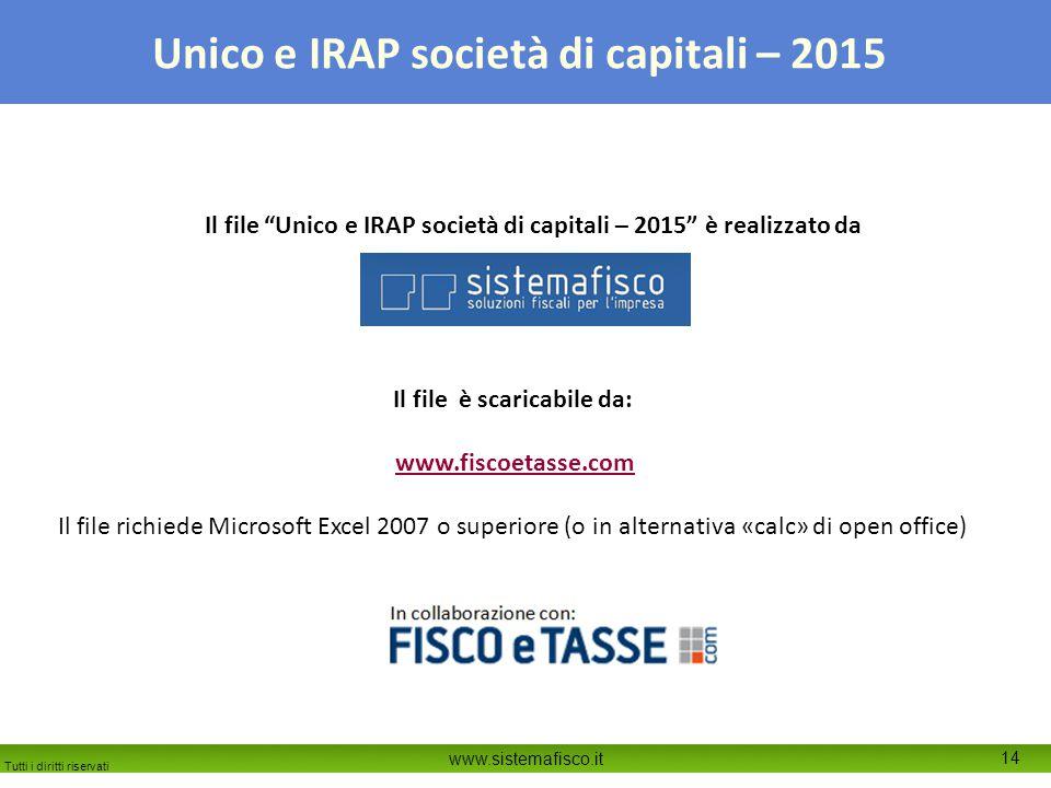 Tutti i diritti riservati www.sistemafisco.it 14 Unico e IRAP società di capitali – 2015 Il file Unico e IRAP società di capitali – 2015 è realizzato da Il file è scaricabile da: www.fiscoetasse.com Il file richiede Microsoft Excel 2007 o superiore (o in alternativa «calc» di open office)
