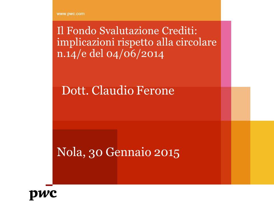 Il Fondo Svalutazione Crediti: implicazioni rispetto alla circolare n.14/e del 04/06/2014 Nola, 30 Gennaio 2015 www.pwc.com Dott.