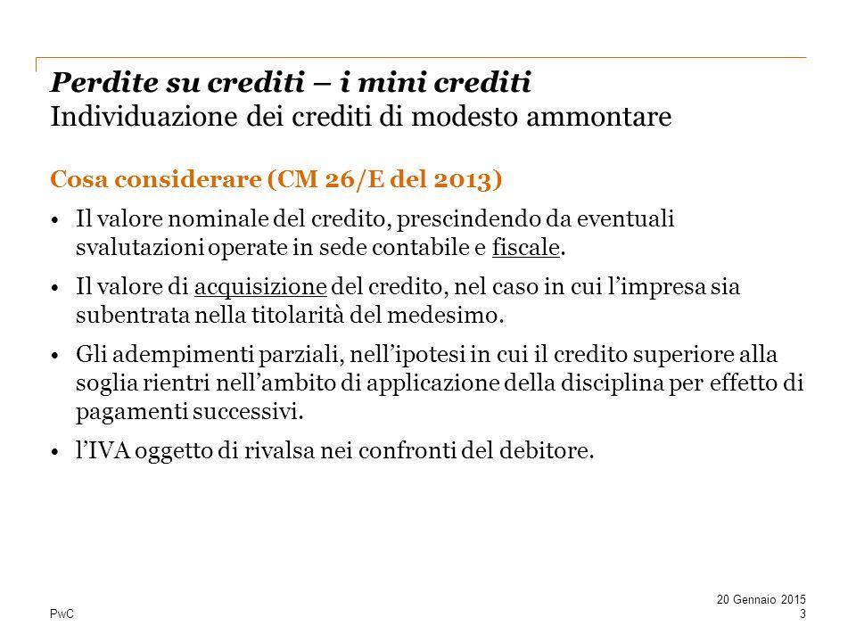 PwC Perdite su crediti – i mini crediti Individuazione dei crediti di modesto ammontare Cosa considerare (CM 26/E del 2013) Il valore nominale del credito, prescindendo da eventuali svalutazioni operate in sede contabile e fiscale.