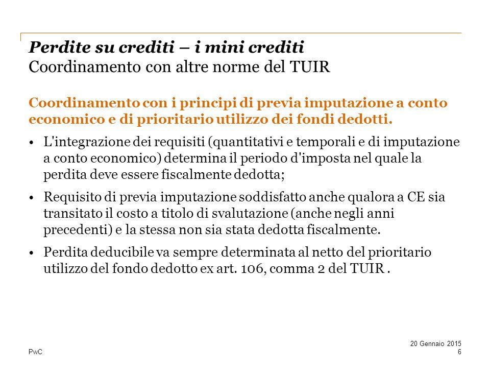 PwC Perdite su crediti – i mini crediti Coordinamento con altre norme del TUIR Coordinamento con i principi di previa imputazione a conto economico e di prioritario utilizzo dei fondi dedotti.