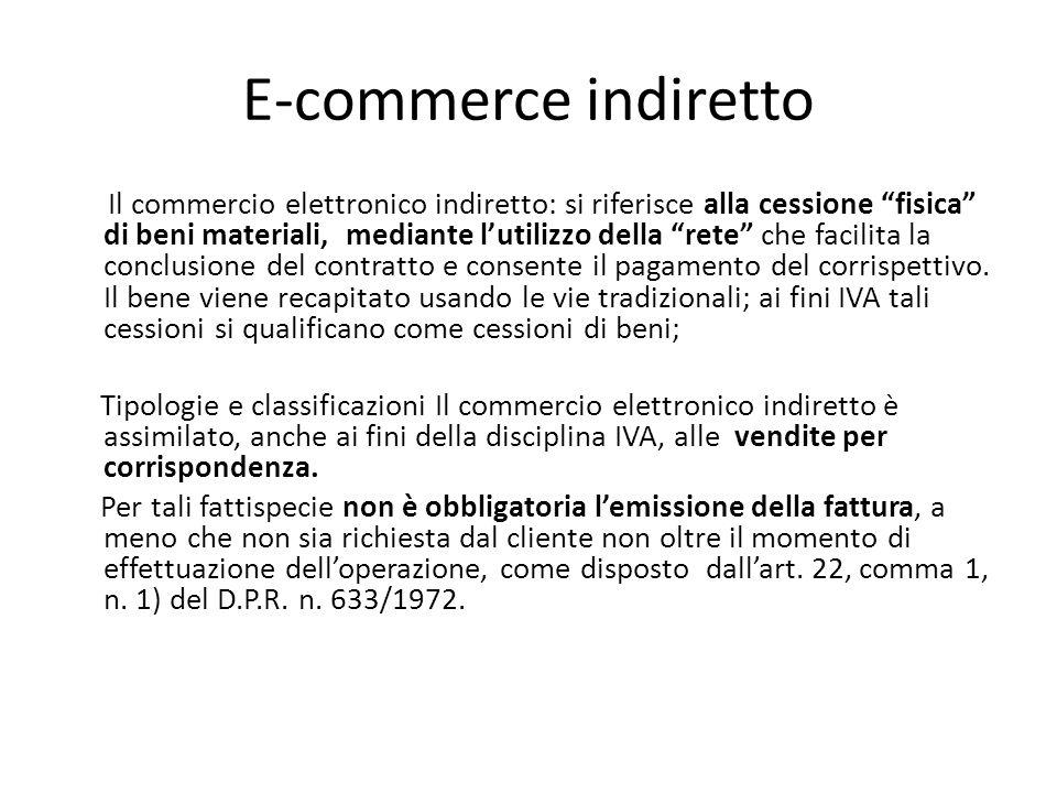 E-commerce indiretto Il commercio elettronico indiretto: si riferisce alla cessione fisica di beni materiali, mediante l'utilizzo della rete che facilita la conclusione del contratto e consente il pagamento del corrispettivo.