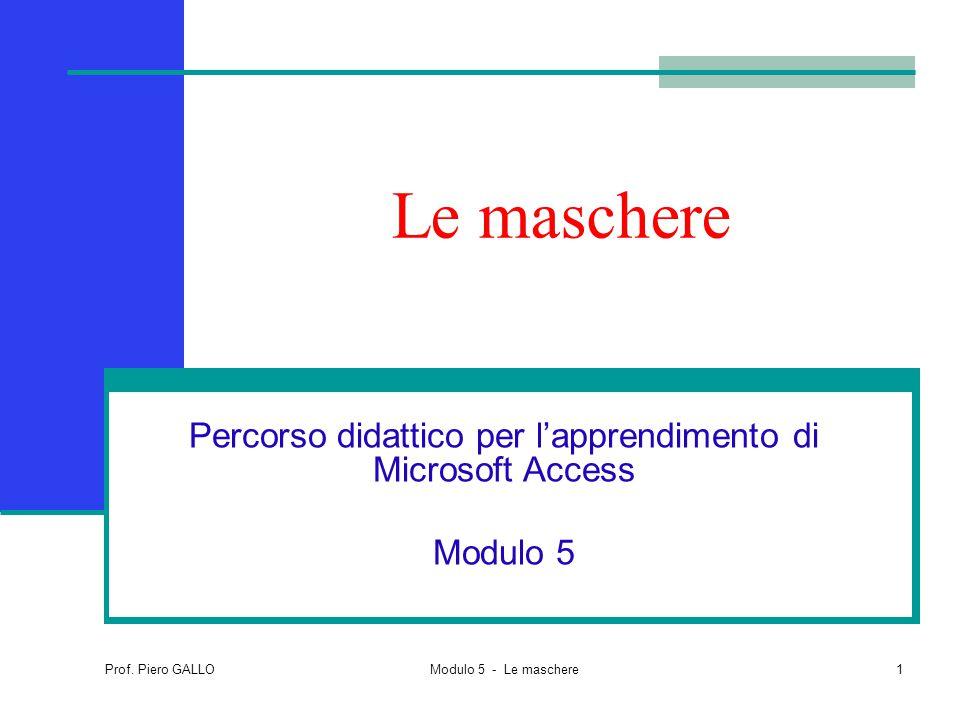Prof. Piero GALLO Modulo 5 - Le maschere1 Le maschere Percorso didattico per l'apprendimento di Microsoft Access Modulo 5