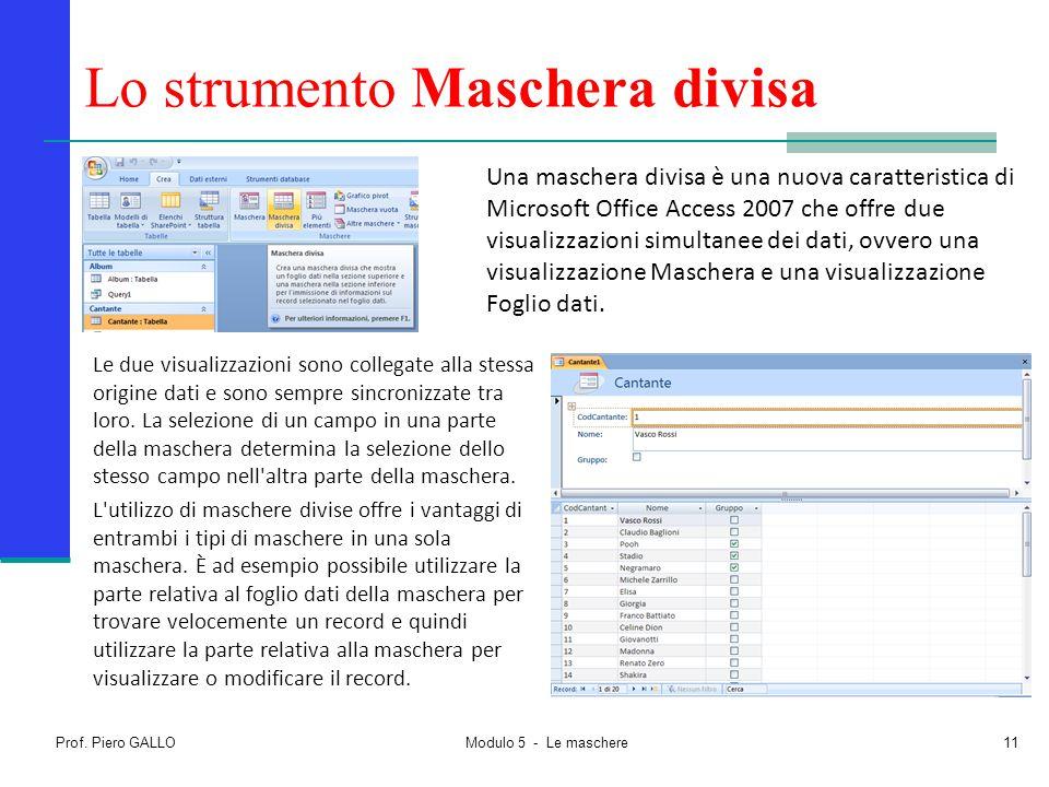 Prof. Piero GALLO Modulo 5 - Le maschere11 Lo strumento Maschera divisa Una maschera divisa è una nuova caratteristica di Microsoft Office Access 2007