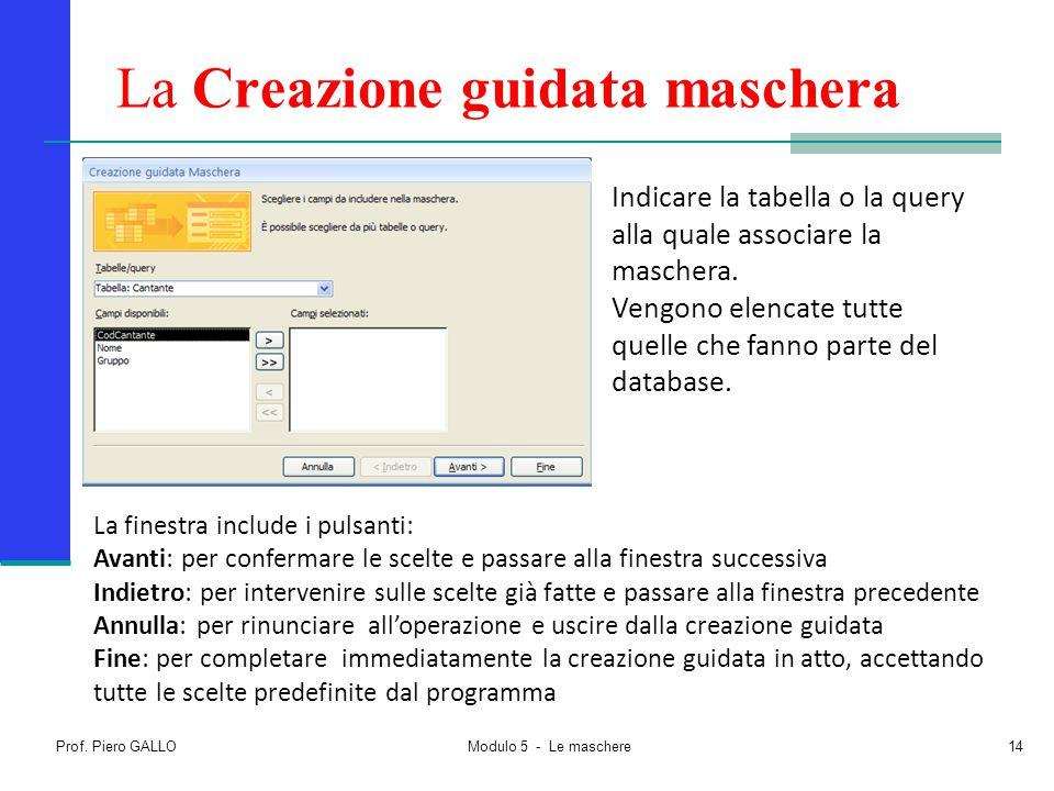 Prof. Piero GALLO Modulo 5 - Le maschere14 La Creazione guidata maschera La finestra include i pulsanti: Avanti: per confermare le scelte e passare al