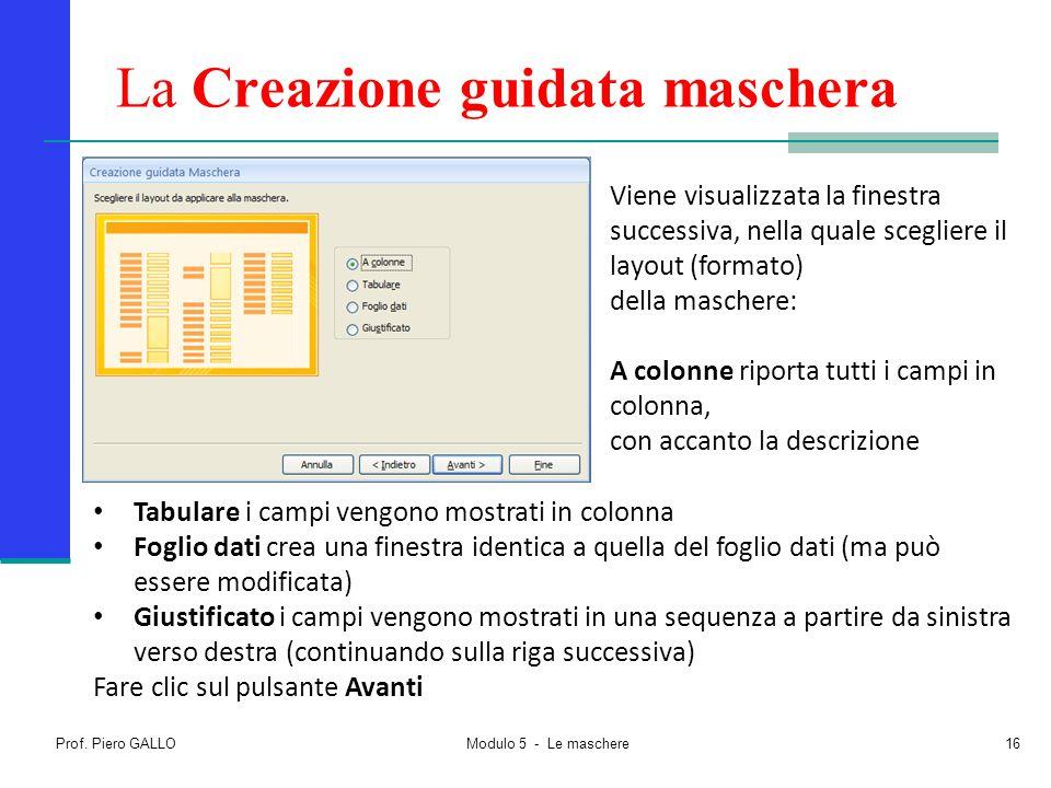 Prof. Piero GALLO Modulo 5 - Le maschere16 La Creazione guidata maschera Viene visualizzata la finestra successiva, nella quale scegliere il layout (f