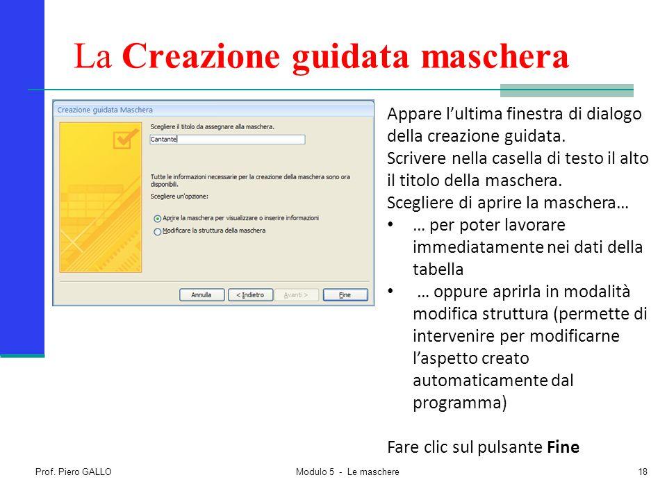 Prof. Piero GALLO Modulo 5 - Le maschere18 La Creazione guidata maschera Appare l'ultima finestra di dialogo della creazione guidata. Scrivere nella c