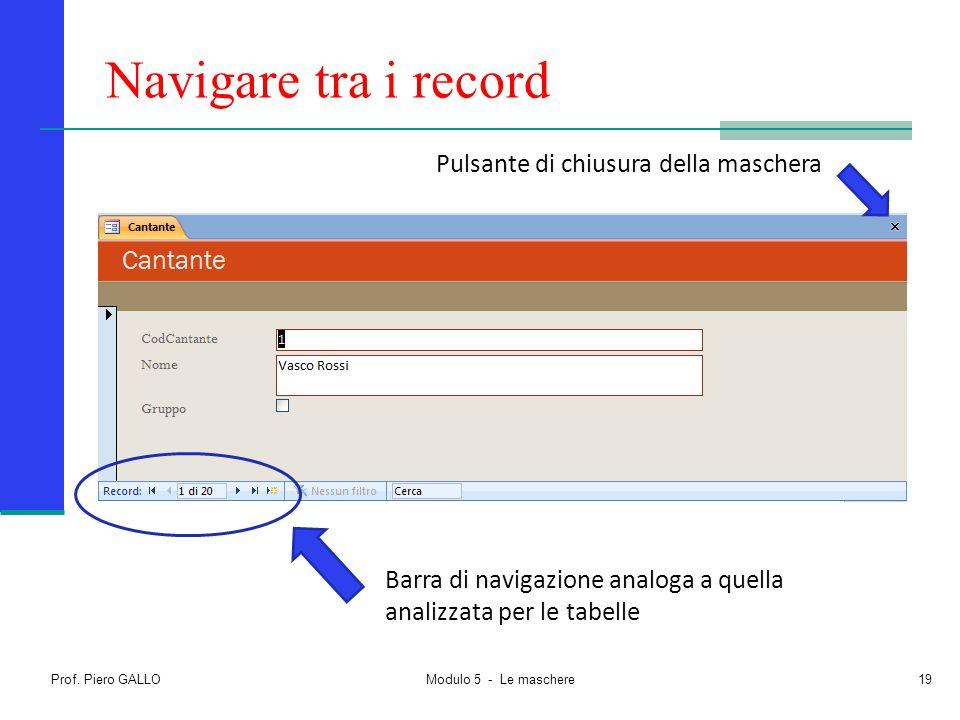 Prof. Piero GALLO Modulo 5 - Le maschere19 Navigare tra i record Barra di navigazione analoga a quella analizzata per le tabelle Pulsante di chiusura
