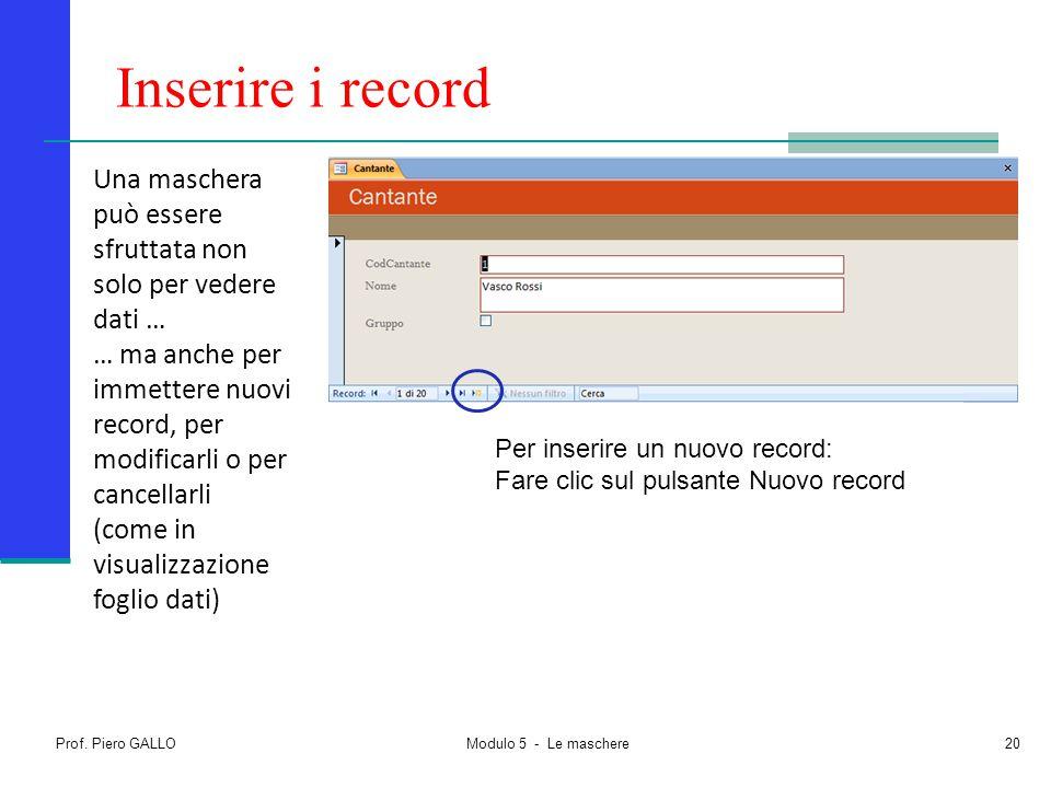 Prof. Piero GALLO Modulo 5 - Le maschere20 Inserire i record Una maschera può essere sfruttata non solo per vedere dati … … ma anche per immettere nuo