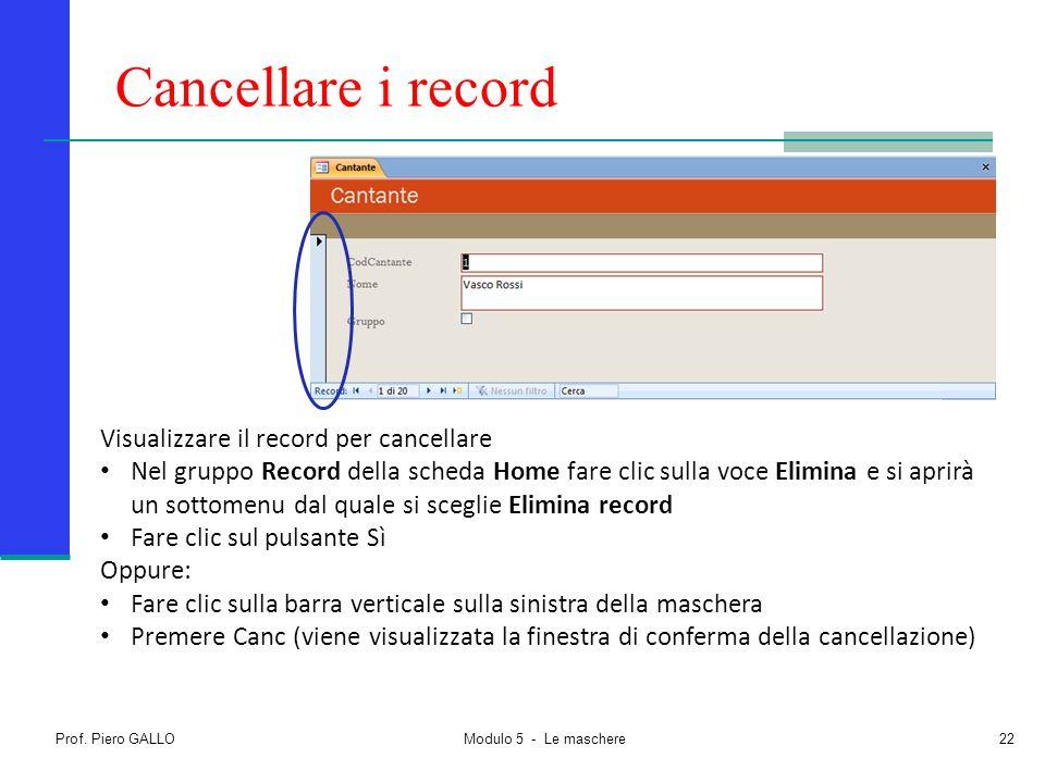 Cancellare i record Prof. Piero GALLO Modulo 5 - Le maschere22 Visualizzare il record per cancellare Nel gruppo Record della scheda Home fare clic sul
