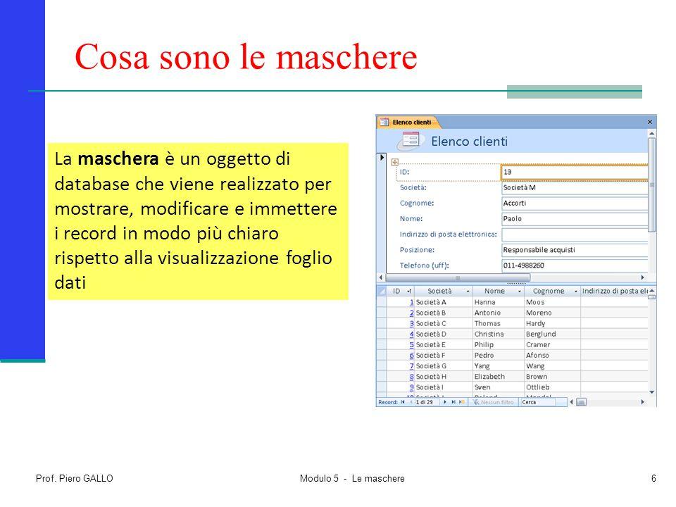 Prof. Piero GALLO Modulo 5 - Le maschere6 Cosa sono le maschere La maschera è un oggetto di database che viene realizzato per mostrare, modificare e i