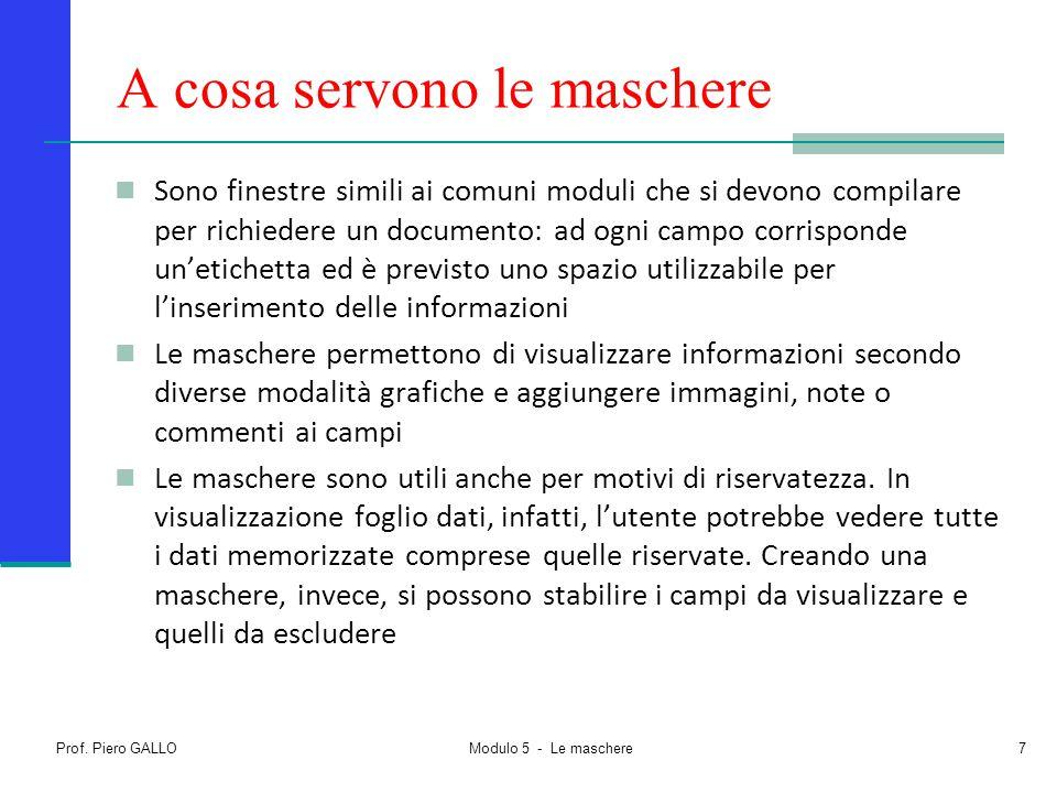 Prof. Piero GALLO Modulo 5 - Le maschere7 A cosa servono le maschere Sono finestre simili ai comuni moduli che si devono compilare per richiedere un d