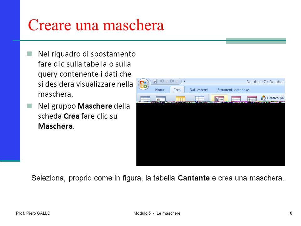 Prof. Piero GALLO Modulo 5 - Le maschere8 Creare una maschera Nel riquadro di spostamento fare clic sulla tabella o sulla query contenente i dati che