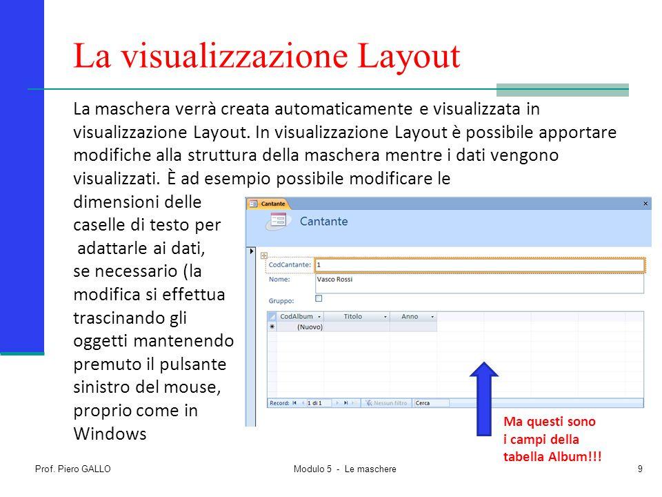 Prof. Piero GALLO Modulo 5 - Le maschere9 La visualizzazione Layout La maschera verrà creata automaticamente e visualizzata in visualizzazione Layout.