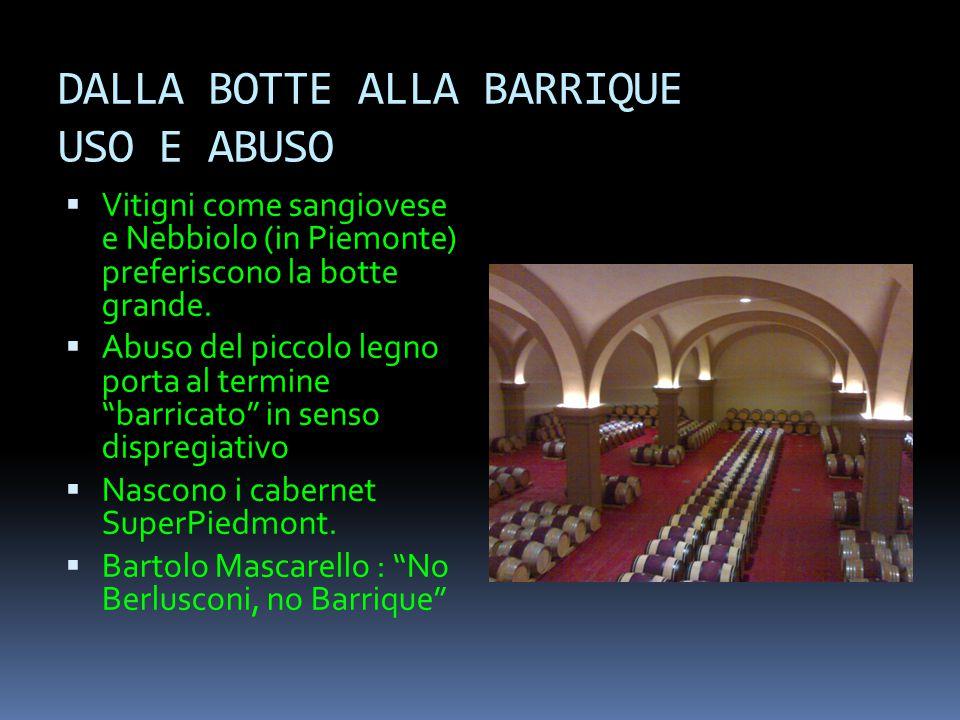 DALLA BOTTE ALLA BARRIQUE USO E ABUSO  Vitigni come sangiovese e Nebbiolo (in Piemonte) preferiscono la botte grande.  Abuso del piccolo legno porta