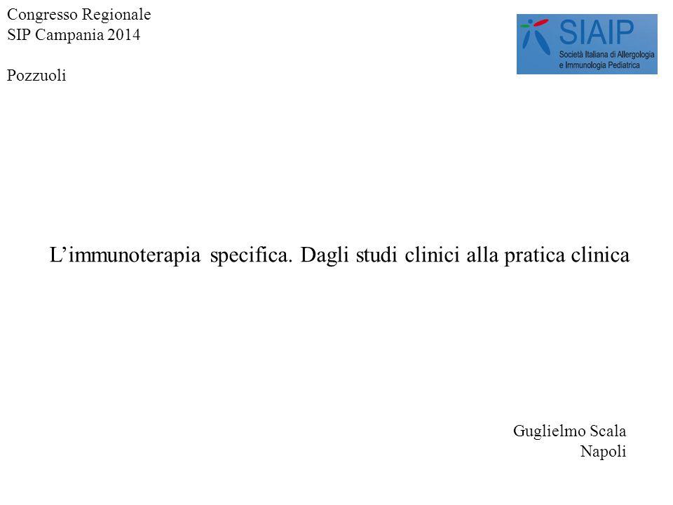 L'immunoterapia specifica. Dagli studi clinici alla pratica clinica Guglielmo Scala Napoli Congresso Regionale SIP Campania 2014 Pozzuoli