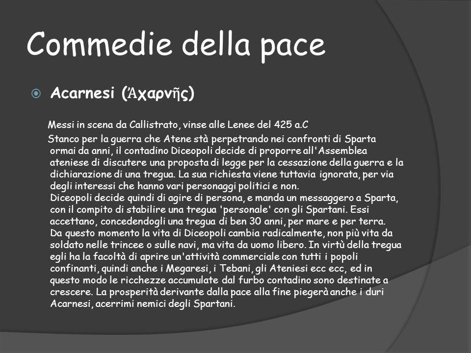 Commedie della pace  Acarnesi ( Ἀ χαρν ῆ ς) Messi in scena da Callistrato, vinse alle Lenee del 425 a.C Stanco per la guerra che Atene stà perpetrand