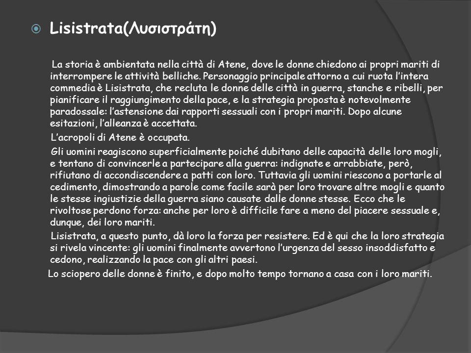  Lisistrata(Λυσιστράτη) La storia è ambientata nella città di Atene, dove le donne chiedono ai propri mariti di interrompere le attività belliche. Pe