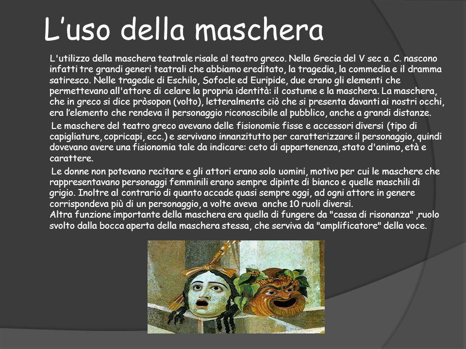 L'uso della maschera L'utilizzo della maschera teatrale risale al teatro greco. Nella Grecia del V sec a. C. nascono infatti tre grandi generi teatral