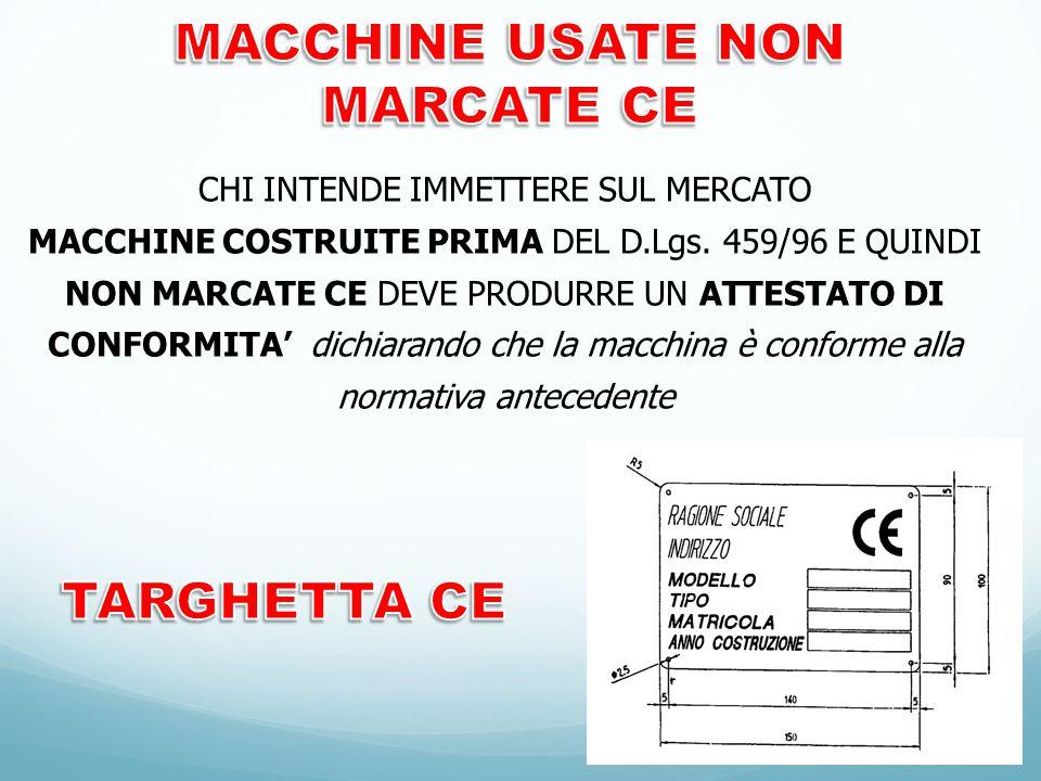 CHI INTENDE IMMETTERE SUL MERCATO MACCHINE COSTRUITE PRIMA DEL D.Lgs. 459/96 E QUINDI NON MARCATE CE DEVE PRODURRE UN ATTESTATO DI CONFORMITA' dichiar