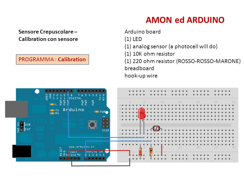 Calibration AMON ed ARDUINO // These constants won t change: const int sensorPin = A0; // pin that the sensor is attached to const int ledPin = 6; // pin that the LED is attached to // variables: int sensorValue = 0; // the sensor value int sensorMin = 1023; // minimum sensor value int sensorMax = 0; // maximum sensor value void setup() { // turn on LED to signal the start of the calibration period: pinMode(6, OUTPUT); digitalWrite(6, HIGH); // calibrate during the first five seconds while (millis() < 5000) { sensorValue = analogRead(sensorPin); // record the maximum sensor value if (sensorValue > sensorMax) { sensorMax = sensorValue; } // record the minimum sensor value if (sensorValue < sensorMin) { sensorMin = sensorValue; } // signal the end of the calibration period digitalWrite(13, LOW); void loop() { // read the sensor: sensorValue = analogRead(sensorPin); // apply the calibration to the sensor reading sensorValue = map(sensorValue, sensorMin, sensorMax, 0, 255); // in case the sensor value is outside the range seen during calibration sensorValue = constrain(sensorValue, 0, 255); // fade the LED using the calibrated value: analogWrite(ledPin, sensorValue); } const int = definisce un valore fisso alla variabile int = definisce un valore variabile