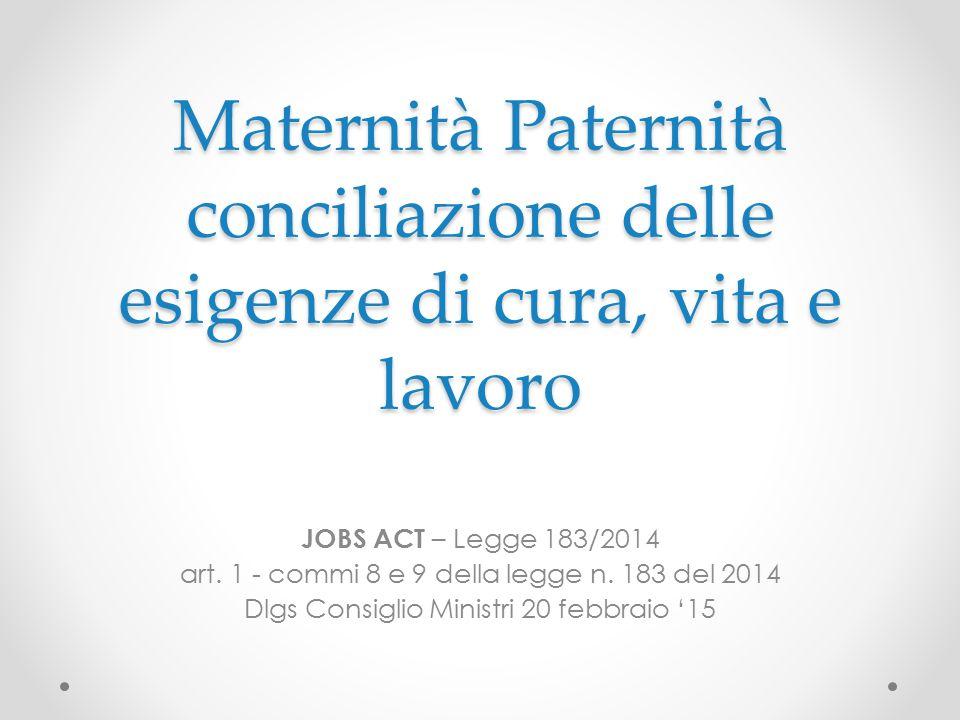 Maternità Paternità conciliazione delle esigenze di cura, vita e lavoro JOBS ACT – Legge 183/2014 art. 1 - commi 8 e 9 della legge n. 183 del 2014 Dlg