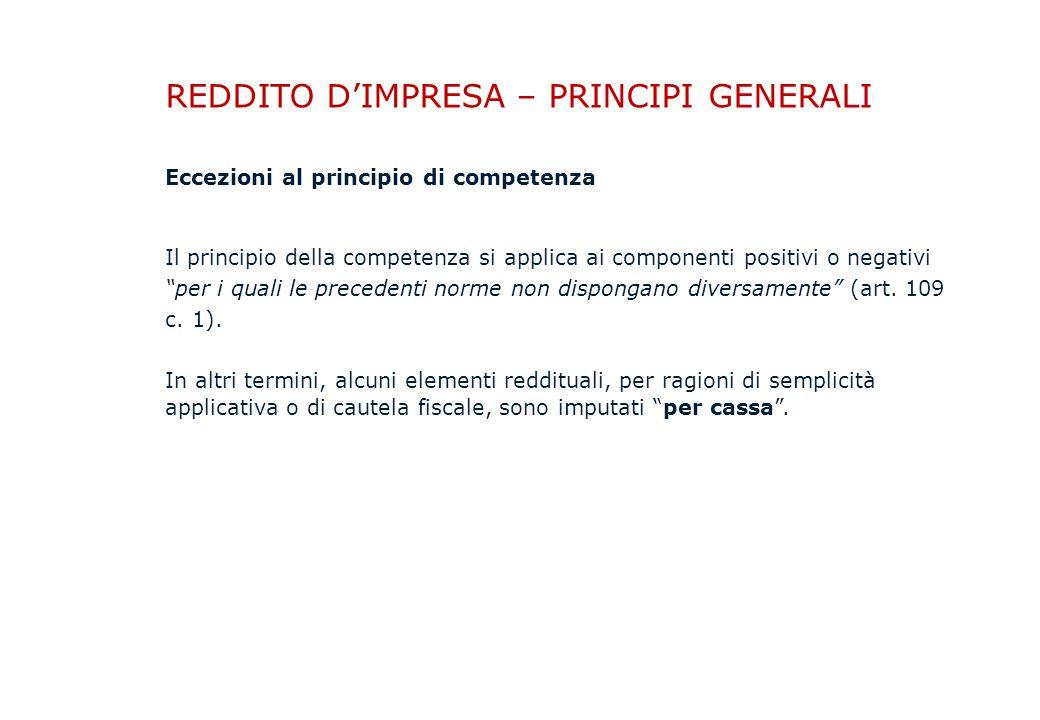 REDDITO D'IMPRESA – PRINCIPI GENERALI Eccezioni al principio di competenza Il principio della competenza si applica ai componenti positivi o negativi per i quali le precedenti norme non dispongano diversamente (art.