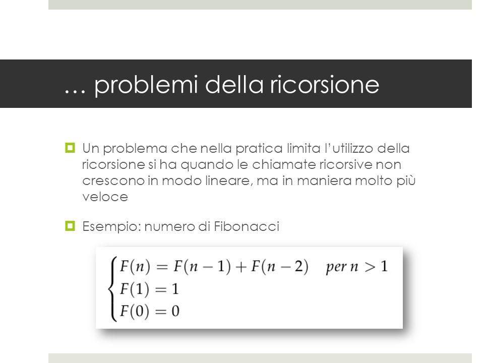 … problemi della ricorsione  Un problema che nella pratica limita l'utilizzo della ricorsione si ha quando le chiamate ricorsive non crescono in modo lineare, ma in maniera molto più veloce  Esempio: numero di Fibonacci