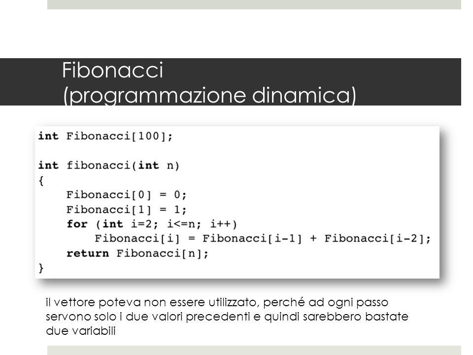 Fibonacci (programmazione dinamica) il vettore poteva non essere utilizzato, perché ad ogni passo servono solo i due valori precedenti e quindi sarebbero bastate due variabili
