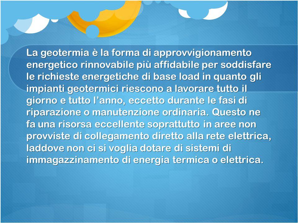 La geotermia è la forma di approvvigionamento energetico rinnovabile più affidabile per soddisfare le richieste energetiche di base load in quanto gli