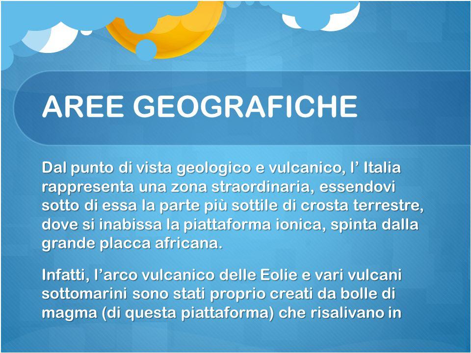 AREE GEOGRAFICHE Dal punto di vista geologico e vulcanico, l' Italia rappresenta una zona straordinaria, essendovi sotto di essa la parte più sottile