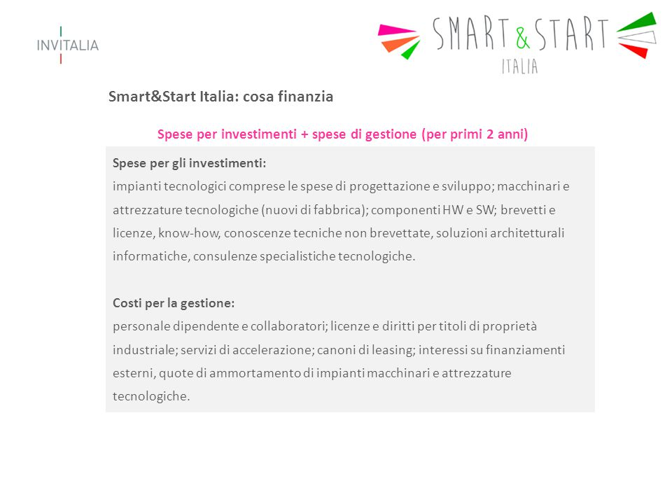 Smart&Start Italia: le agevolazioni 1/2 Il finanziamento copre fino al 70% delle spese ammissibili (max €1.050.000) Il finanziamento copre fino all'80% delle spese ammissibili (max €1.200.000) se la start up ha una compagine interamente costituita da giovani o donne o se tra i soci è presente un dottore di ricerca impegnato stabilmente all'estero da almeno 3 anni.