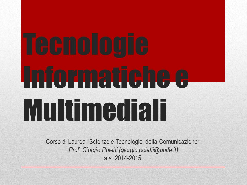 """Tecnologie Informatiche e Multimediali Corso di Laurea """"Scienze e Tecnologie della Comunicazione"""" Prof. Giorgio Poletti (giorgio.poletti@unife.it) a.a"""