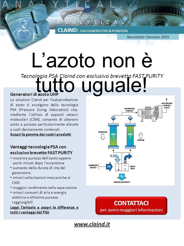 CLAIND: GAS GENERATORS & PURIFIERS Newsletter January 2015 Nitrogen UHP generators Claind solutions for the self-production of nitrogen are based on PSA technology (Pressure Swing Adsorption) which, through the use of suitable molecular sieves (CSM), allows to obtain high purity nitrogen at moderate costs.