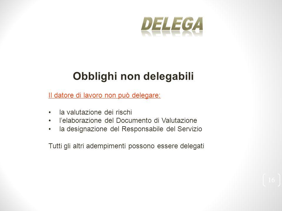 16 Obblighi non delegabili Il datore di lavoro non può delegare: la valutazione dei rischi l'elaborazione del Documento di Valutazione la designazione