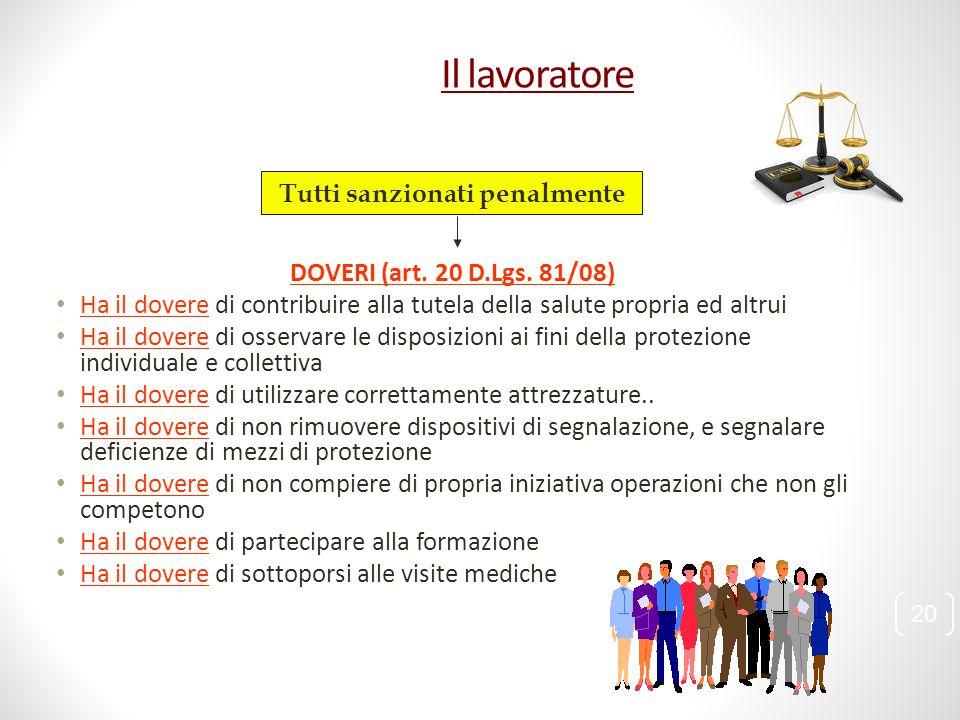 Il lavoratore 20 DOVERI (art. 20 D.Lgs. 81/08) Ha il dovere di contribuire alla tutela della salute propria ed altrui Ha il dovere di osservare le dis