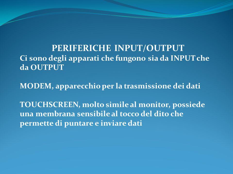 PERIFERICHE INPUT/OUTPUT Ci sono degli apparati che fungono sia da INPUT che da OUTPUT MODEM, apparecchio per la trasmissione dei dati TOUCHSCREEN, mo