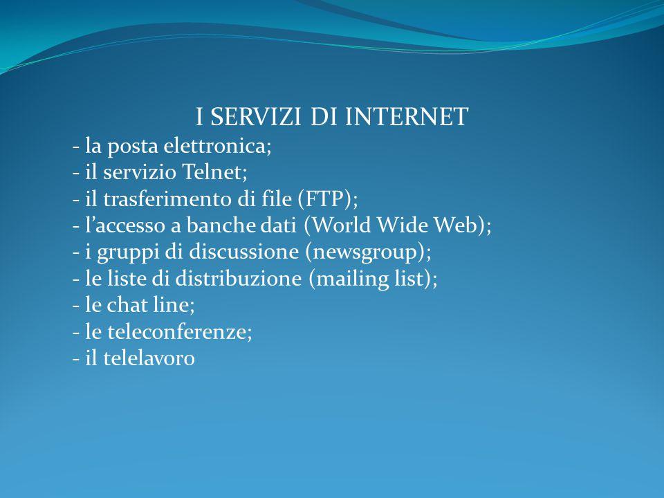 I SERVIZI DI INTERNET - la posta elettronica; - il servizio Telnet; - il trasferimento di file (FTP); - l'accesso a banche dati (World Wide Web); - i gruppi di discussione (newsgroup); - le liste di distribuzione (mailing list); - le chat line; - le teleconferenze; - il telelavoro