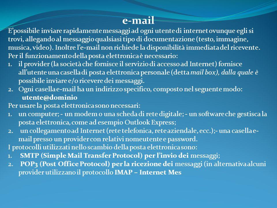 e-mail E'possibile inviare rapidamente messaggi ad ogni utente di internet ovunque egli si trovi, allegando al messaggio qualsiasi tipo di documentazione (testo, immagine, musica, video).