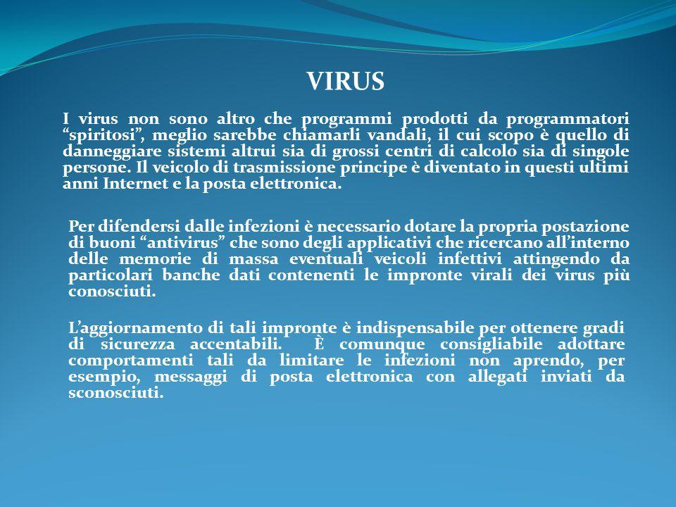 VIRUS I virus non sono altro che programmi prodotti da programmatori spiritosi , meglio sarebbe chiamarli vandali, il cui scopo è quello di danneggiare sistemi altrui sia di grossi centri di calcolo sia di singole persone.