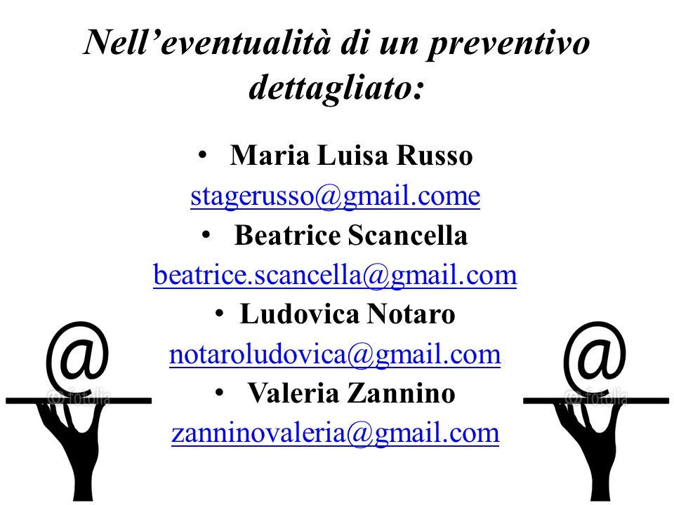 Nell'eventualità di un preventivo dettagliato: Maria Luisa Russo stagerusso@gmail.come Beatrice Scancella beatrice.scancella@gmail.com Ludovica Notaro