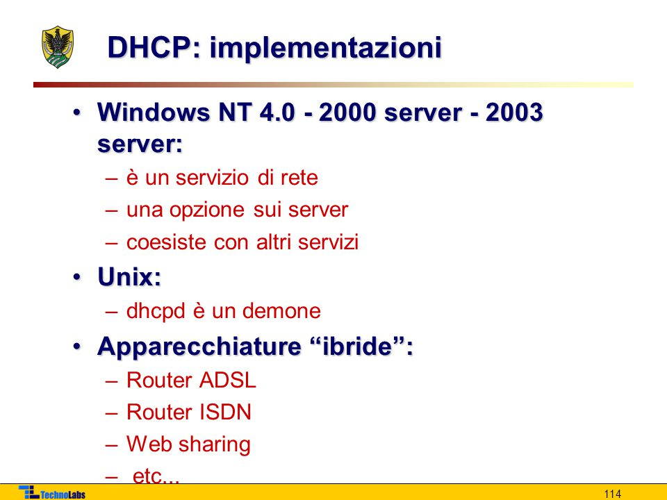 114 DHCP: implementazioni Windows NT 4.0 - 2000 server - 2003 server:Windows NT 4.0 - 2000 server - 2003 server: –è un servizio di rete –una opzione s